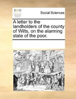 A Letter To The Landholders Of The County Of Wilts, On The Alarming State Of The Poor. - See Notes Multiple Contributors