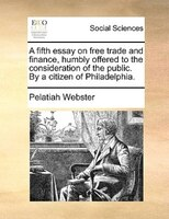 A Fifth Essay On Free Trade And Finance, Humbly Offered To The Consideration Of The Public. By A Citizen Of Philadelphia. - Pelatiah Webster