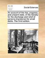 An Account Of The Rise, Progress, And Present State, Of The Society For The Discharge And Relief Of Persons Imprisoned For Small D - See Notes Multiple Contributors