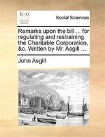 Remarks Upon The Bill ... For Regulating And Restraining The Charitable Corporation, &c. Written By Mr. Asgill ... - John Asgill