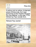 A Widow And No Widow. A Dramatic Piece Of Three Acts. As It Was Performed At The Theatre-royal In The Hay-market, In The Year 1779 - Richard Paul Jodrell
