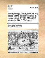 The Revenge. A Tragedy. As It Is Acted At The Theatre-royal In Drury-lane, By His Majesty's Servants. By E. Young, ... - Edward Young