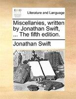 Miscellanies, Written By Jonathan Swift, ... The Fifth Edition. - Jonathan Swift