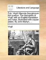 Pub. Virgilii Maronis Georgicorum Libri Quatuor. The Georgicks Of Virgil, With An English Translation And Notes. Illustrated With - Virgil
