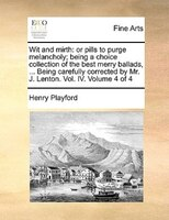 Wit And Mirth: Or Pills To Purge Melancholy; Being A Choice Collection Of The Best Merry Ballads, ... Being Carefu - Henry Playford