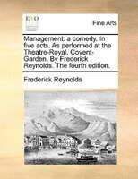 Management: A Comedy. In Five Acts. As Performed At The Theatre-royal, Covent-garden. By Frederick Reynolds. Th - Frederick Reynolds