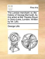 The London Merchant: Or, The History Of George Barnwell. As It Is Acted At The Theatre-royal In Drury-lane, London. Writ