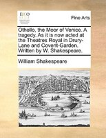Othello, The Moor Of Venice. A Tragedy. As It Is Now Acted At The Theatres Royal In Drury-lane And Covent-garden. Written By W. Sh - William Shakespeare
