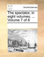 The Spectator, In Eight Volumes. ...  Volume 7 Of 8 - See Notes Multiple Contributors
