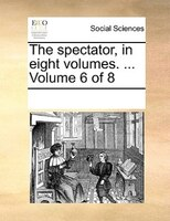 The Spectator, In Eight Volumes. ...  Volume 6 Of 8 - See Notes Multiple Contributors