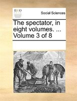 The Spectator, In Eight Volumes. ...  Volume 3 Of 8 - See Notes Multiple Contributors