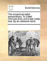 The Occasional Writer Extraordinary. To Caleb D'anvers Esq; And A Late Noble Lord. By An Unknown Hand. - See Notes Multiple Contributors