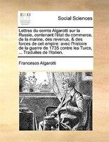 Lettres Du Comte Algarotti Sur La Russie, Contenant L'état Du Commerce, De La Marine, Des Revenus, & Des Forces - Francesco Algarotti