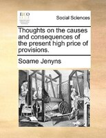 Thoughts On The Causes And Consequences Of The Present High Price Of Provisions. - Soame Jenyns