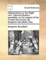 Observations On The Right Hon. Edmund Burke's Pamphlet, On The Subject Of The French Revolution. By Benjamin Bousfield, - Benjamin Bousfield