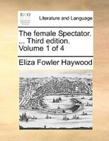 The Female Spectator. ... Third Edition. Volume 1 Of 4 - Eliza Fowler Haywood