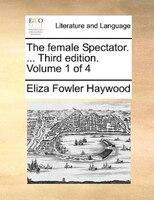 The Female Spectator. ... Third Edition. Volume 1 Of 4 - Eliza Fowler Haywood