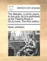 The Milesian, A Comic Opera. In Two Acts. As It Is Performed At The Theatre-royal In Drury-lane. The Third Edition.