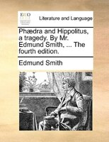 Phaedra And Hippolitus, A Tragedy. By Mr. Edmund Smith, ... The Fourth Edition.