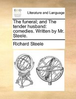 The Funeral; And The Tender Husband: Comedies. Written By Mr. Steele. - Richard Steele
