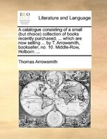 A Catalogue Consisting Of A Small (but Choice) Collection Of Books Recently Purchased; ... Which Are Now Selling ... By T. Arrowsm - Thomas Arrowsmith