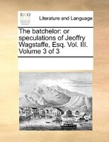 The Batchelor: Or Speculations Of Jeoffry Wagstaffe, Esq. Vol. Iii.  Volume 3 Of 3 - See Notes Multiple Contributors