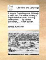 A Regular English Syntax. Wherein Is Exhibited, The Whole Variety Of English Construction, Properly Exemplified. ... By James Buch - James Buchanan