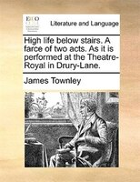 High Life Below Stairs. A Farce Of Two Acts. As It Is Performed At The Theatre-royal In Drury-lane. - James Townley