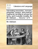 Interesting Anecdotes, Memoirs, Allegories, Essays, And Poetical Fragments; Tending To Amuse The Fancy, And Inculcate Morality. By - Mr. Addison