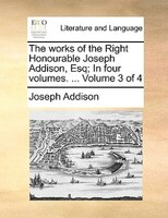 The Works Of The Right Honourable Joseph Addison, Esq; In Four Volumes. ...  Volume 3 Of 4 - Joseph Addison