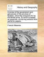 A Review Of The Government And Grievances Of The Province Of Quebec, Since The Conquest Of It By The British Arms. To Which Is Add - Francis Maseres