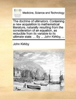 The Doctrine Of Ultimators. Containing A New Acquisition To Mathematical Literature, Naturally Resulting From The Consideration Of - John Kirkby