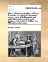 Nixon's Cheshire Prophecy At Large. Publish'd From The Lady Cowper's Correct Copy. With Historical And - Robert Nixon