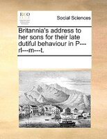 Britannia's Address To Her Sons For Their Late Dutiful Behaviour In P---rl---m---t. - See Notes Multiple Contributors