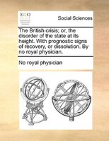 The British Crisis; Or, The Disorder Of The State At Its Height. With Prognostic Signs Of Recovery, Or Dissolution. By No Royal Ph - No Royal Physician