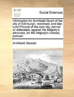 Information For Archibald Stuart Of The City Of Edinburgh, Merchant, And Late Lord Provost Of The Said City, Pannel Or Defendant, - Archibald Stewart