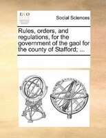Rules, Orders, And Regulations, For The Government Of The Gaol For The County Of Stafford; ...