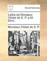 Lettre De Monsieur L'abbé De S. P. A M. Dem. - Monsieur L'abbé De S. P.
