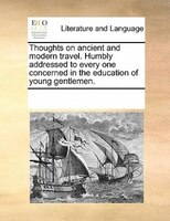 Thoughts On Ancient And Modern Travel. Humbly Addressed To Every One Concerned In The Education Of Young Gentlemen.