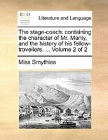 The Stage-coach: Containing The Character Of Mr. Manly, And The History Of His Fellow-travellers. ...  Volume 2 Of 2