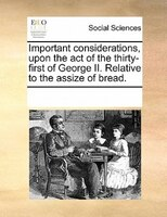 Important Considerations, Upon The Act Of The Thirty-first Of George Ii. Relative To The Assize Of Bread.