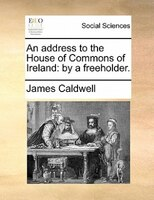 An Address To The House Of Commons Of Ireland: By A Freeholder.