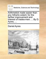 Arithmetick Made Easier Than Any Hitherto Extant; For The Farther Improvement And Interest Of Trades-men. ... By D. Ayres, ...