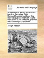 A Discourse On Ancient And Modern Learning. By The Late Right Honourable Joseph Addison, Esq; Now First Published From An Original