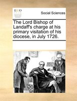 The Lord Bishop Of Landaff's Charge At His Primary Visitation Of His Diocese, In July 1726.