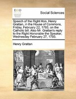 Speech Of The Right Hon. Henry Grattan, In The House Of Commons, Friday, February 22, 1793, On The Catholic Bill. Also Mr. Grattan