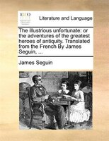 The Illustrious Unfortunate: Or The Adventures Of The Greatest Heroes Of Antiquity. Translated From The French By James Seguin,