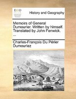 Memoirs Of General Dumourier. Written By Himself. Translated By John Fenwick. ...