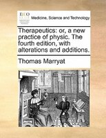 Therapeutics: Or, A New Practice Of Physic. The Fourth Edition, With Alterations And Additions.