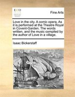 Love In The City. A Comic Opera. As It Is Performed At The Theatre Royal In Covent-garden. The Words Written, And The Music Compil